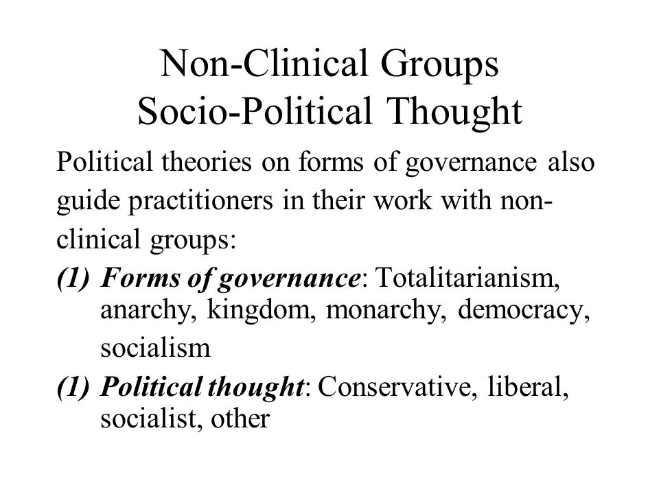 Non-Clinical Groups Socio-Political Thought Political theories on forms of governance also guide practitioners in their work with non- clinical groups