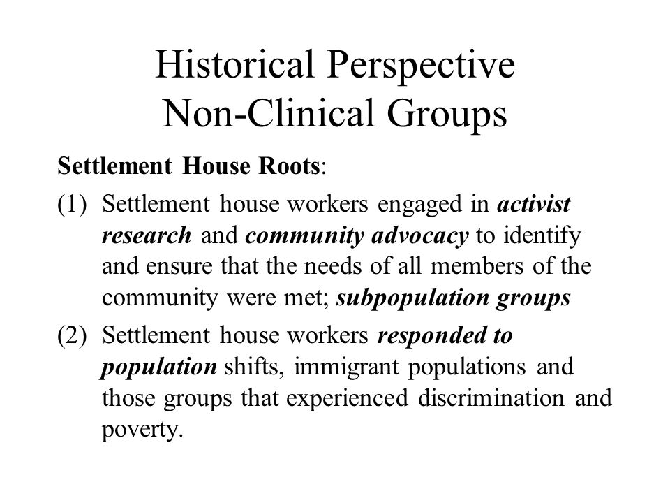 Historical Perspective Non-Clinical Groups Settlement House Roots: (1)Settlement house workers engaged in activist research and community advocacy to