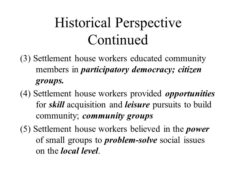 Historical Perspective Continued (3) Settlement house workers educated community members in participatory democracy; citizen groups. (4) Settlement ho