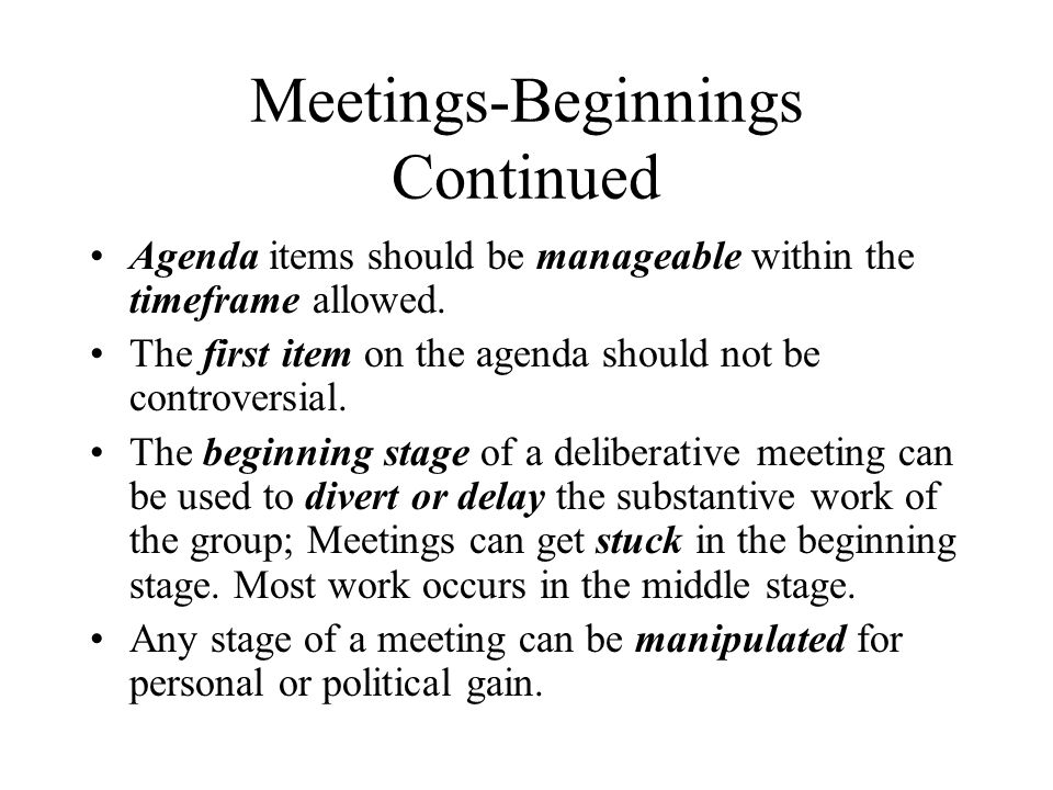 Meetings-Beginnings Continued Agenda items should be manageable within the timeframe allowed. The first item on the agenda should not be controversial