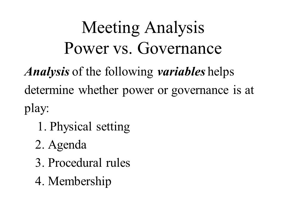 Meeting Analysis Power vs. Governance Analysis of the following variables helps determine whether power or governance is at play: 1. Physical setting