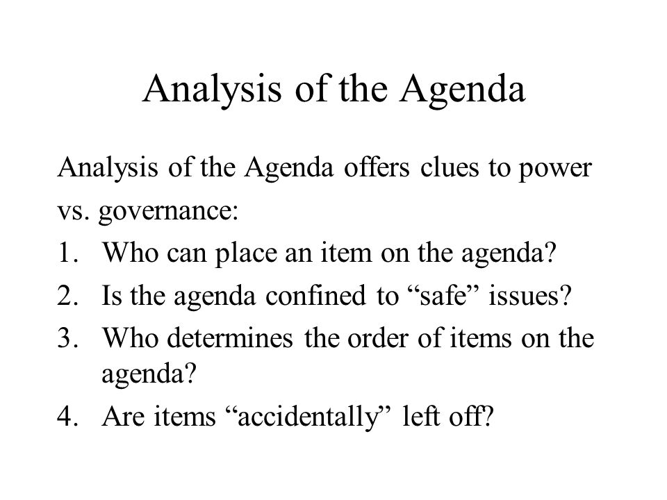 Analysis of the Agenda Analysis of the Agenda offers clues to power vs. governance: 1.Who can place an item on the agenda? 2.Is the agenda confined to