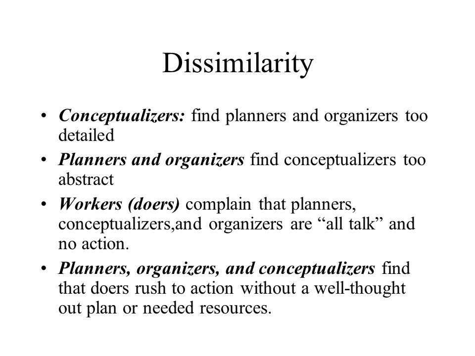 Dissimilarity Conceptualizers: find planners and organizers too detailed Planners and organizers find conceptualizers too abstract Workers (doers) com