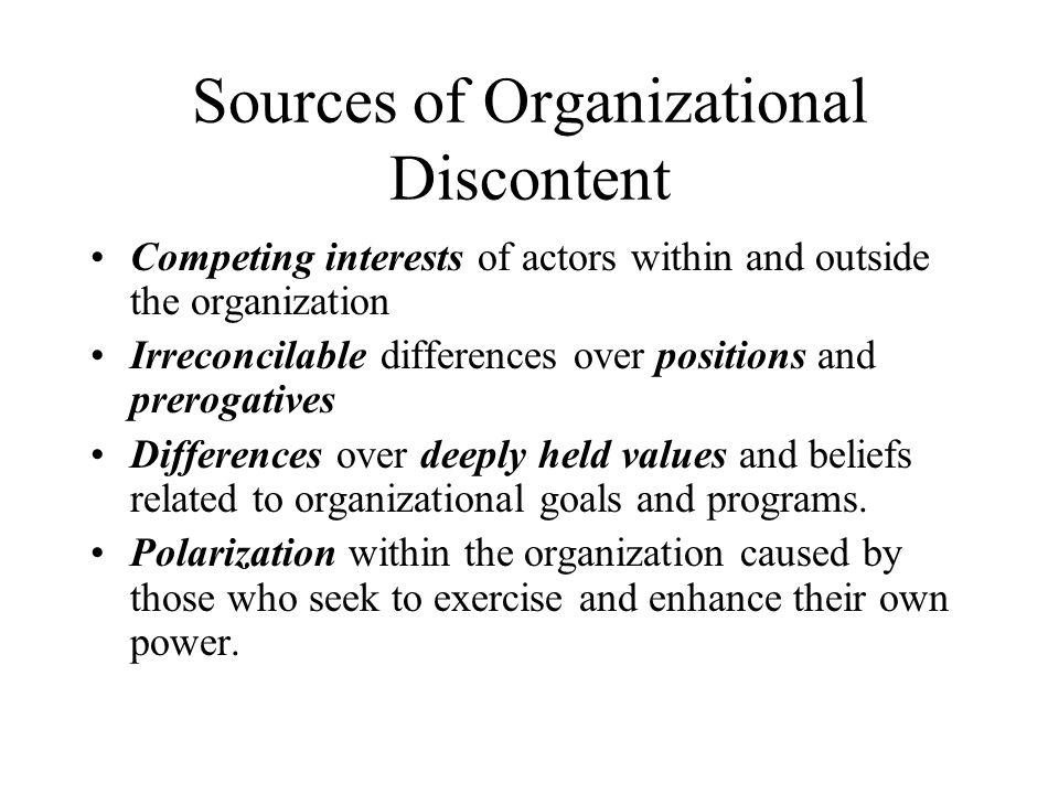 Sources of Organizational Discontent Competing interests of actors within and outside the organization Irreconcilable differences over positions and p