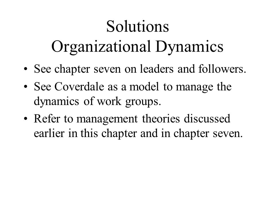 Solutions Organizational Dynamics See chapter seven on leaders and followers. See Coverdale as a model to manage the dynamics of work groups. Refer to