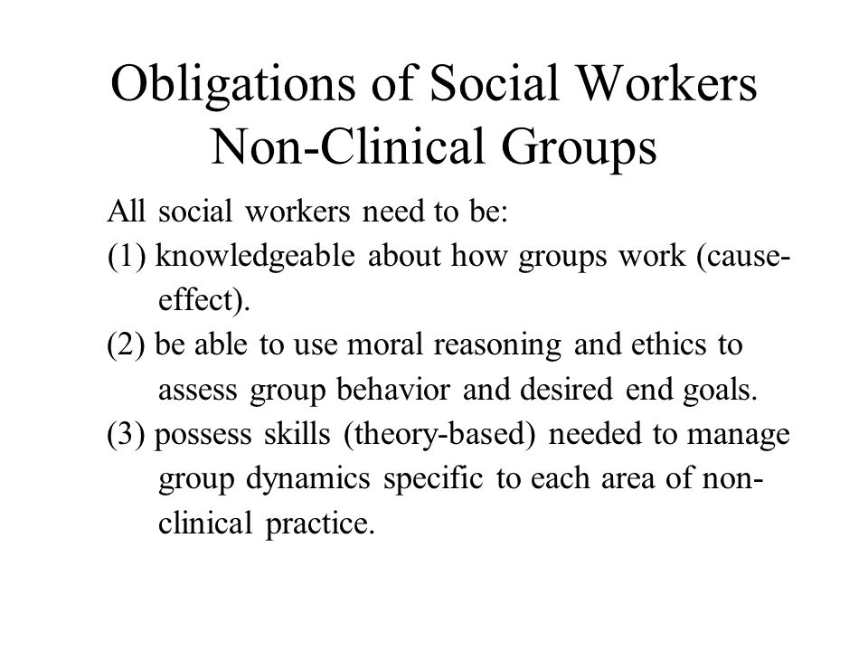 Obligations of Social Workers Non-Clinical Groups All social workers need to be: (1) knowledgeable about how groups work (cause- effect). (2) be able