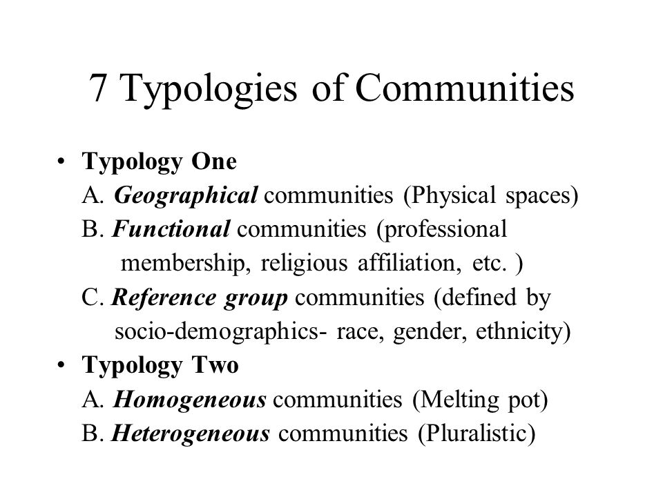 7 Typologies of Communities Typology One A. Geographical communities (Physical spaces) B. Functional communities (professional membership, religious a