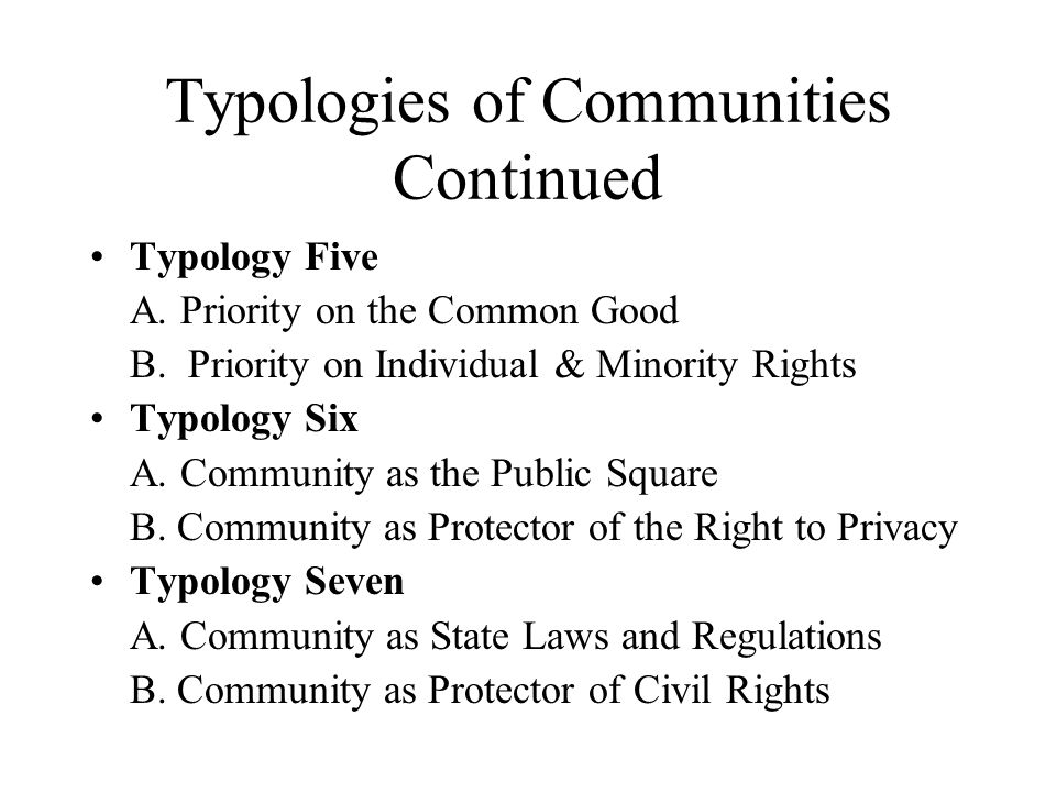 Typologies of Communities Continued Typology Five A. Priority on the Common Good B. Priority on Individual & Minority Rights Typology Six A. Community
