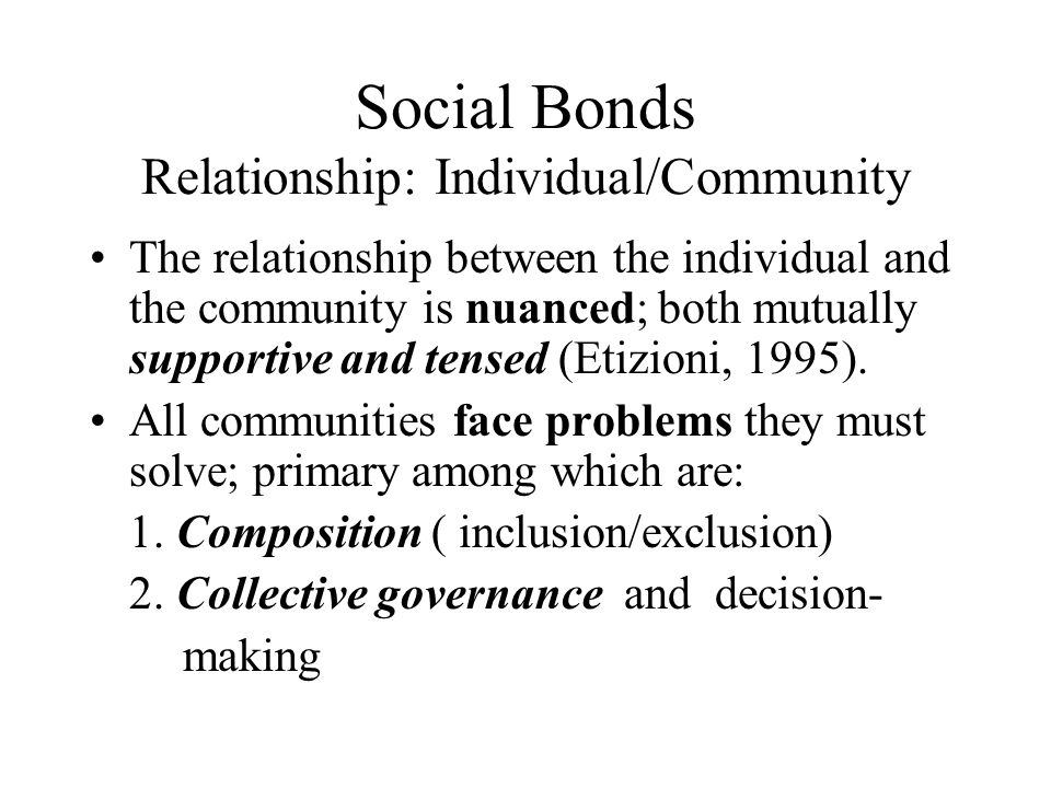 Social Bonds Relationship: Individual/Community The relationship between the individual and the community is nuanced; both mutually supportive and ten