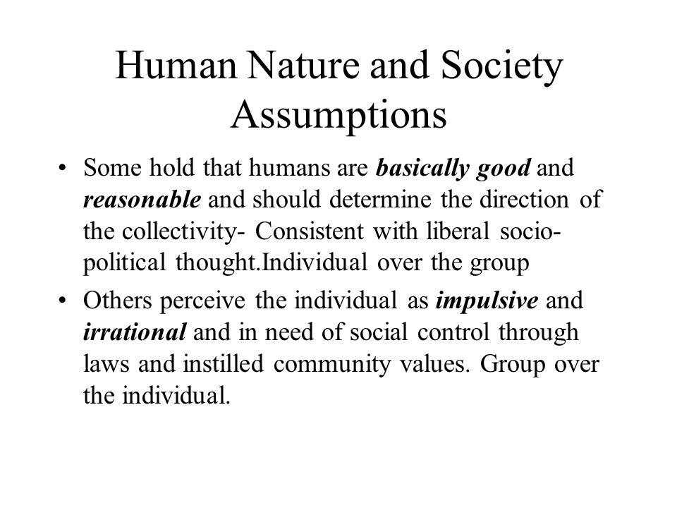 Human Nature and Society Assumptions Some hold that humans are basically good and reasonable and should determine the direction of the collectivity- C