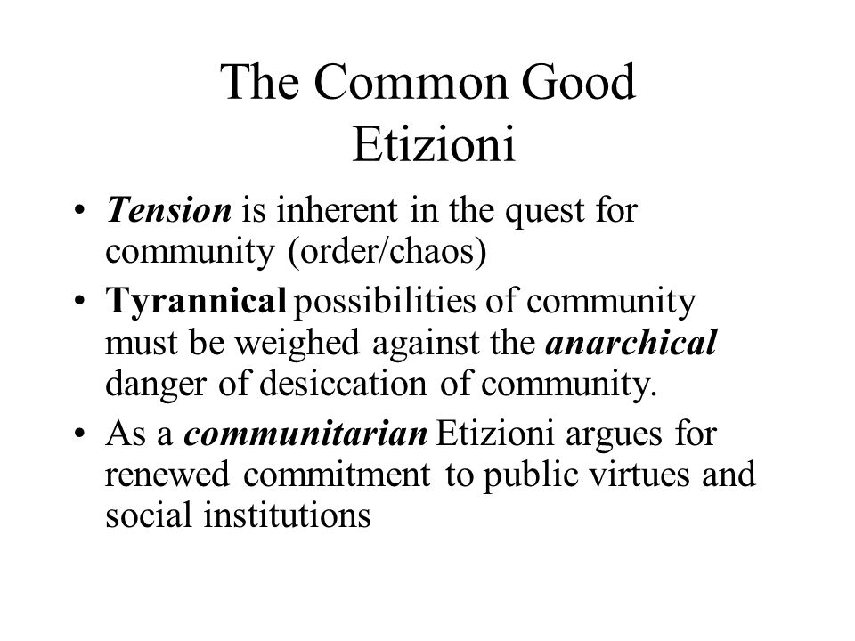 The Common Good Etizioni Tension is inherent in the quest for community (order/chaos) Tyrannical possibilities of community must be weighed against th