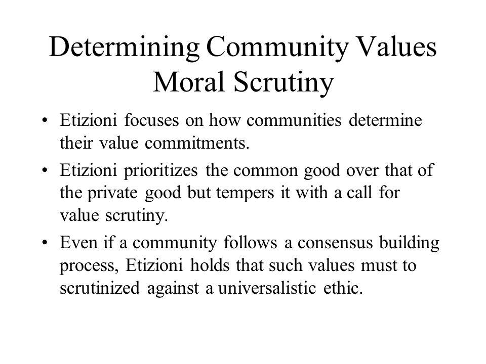 Determining Community Values Moral Scrutiny Etizioni focuses on how communities determine their value commitments. Etizioni prioritizes the common goo