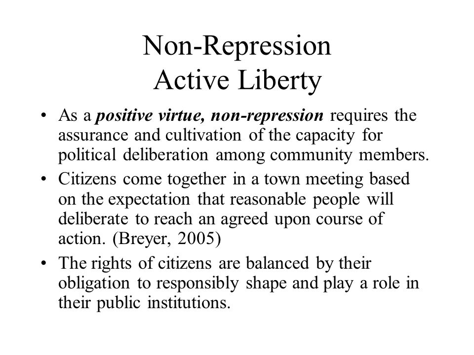 Non-Repression Active Liberty As a positive virtue, non-repression requires the assurance and cultivation of the capacity for political deliberation a