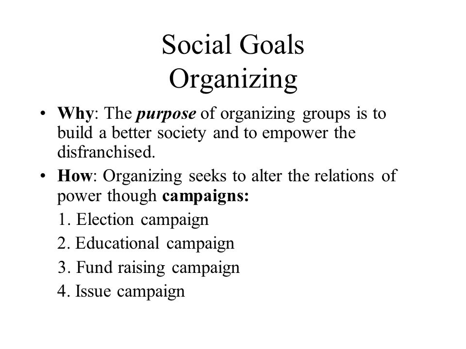 Social Goals Organizing Why: The purpose of organizing groups is to build a better society and to empower the disfranchised. How: Organizing seeks to