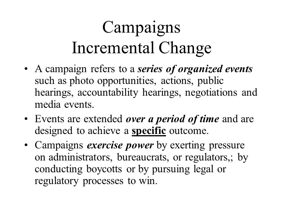 Campaigns Incremental Change A campaign refers to a series of organized events such as photo opportunities, actions, public hearings, accountability h