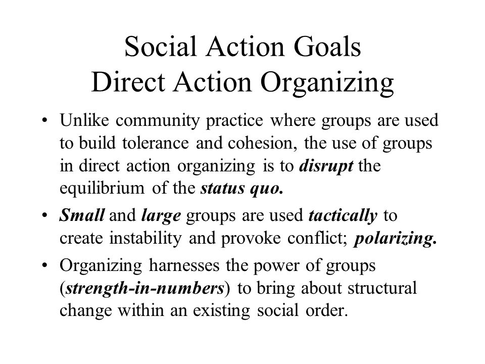Social Action Goals Direct Action Organizing Unlike community practice where groups are used to build tolerance and cohesion, the use of groups in dir