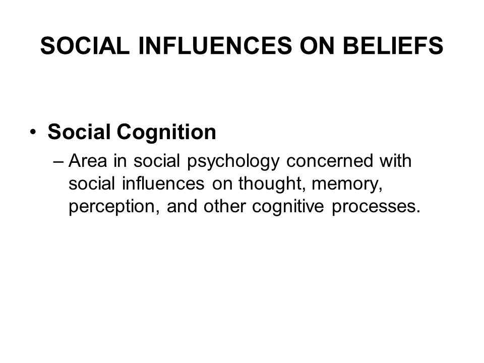 SOCIAL INFLUENCES ON BELIEFS Social Cognition –Area in social psychology concerned with social influences on thought, memory, perception, and other co