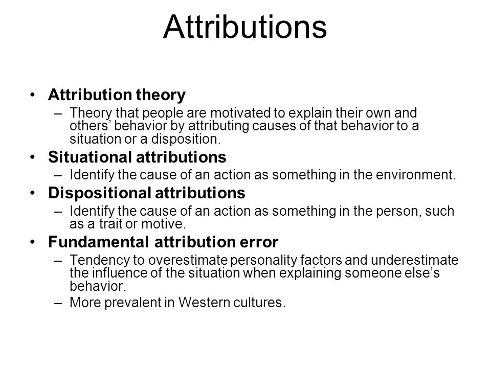 Attributions Attribution theory –Theory that people are motivated to explain their own and others' behavior by attributing causes of that behavior to