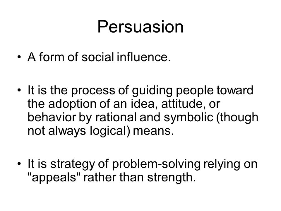 Persuasion A form of social influence. It is the process of guiding people toward the adoption of an idea, attitude, or behavior by rational and symbo