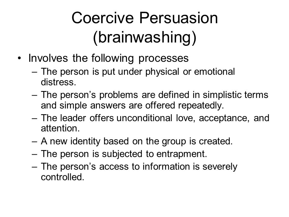 Coercive Persuasion (brainwashing) Involves the following processes –The person is put under physical or emotional distress. –The person's problems ar
