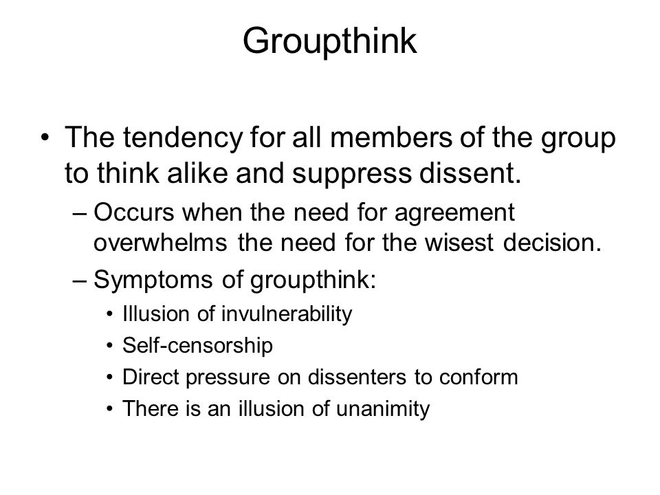 Groupthink The tendency for all members of the group to think alike and suppress dissent. –Occurs when the need for agreement overwhelms the need for