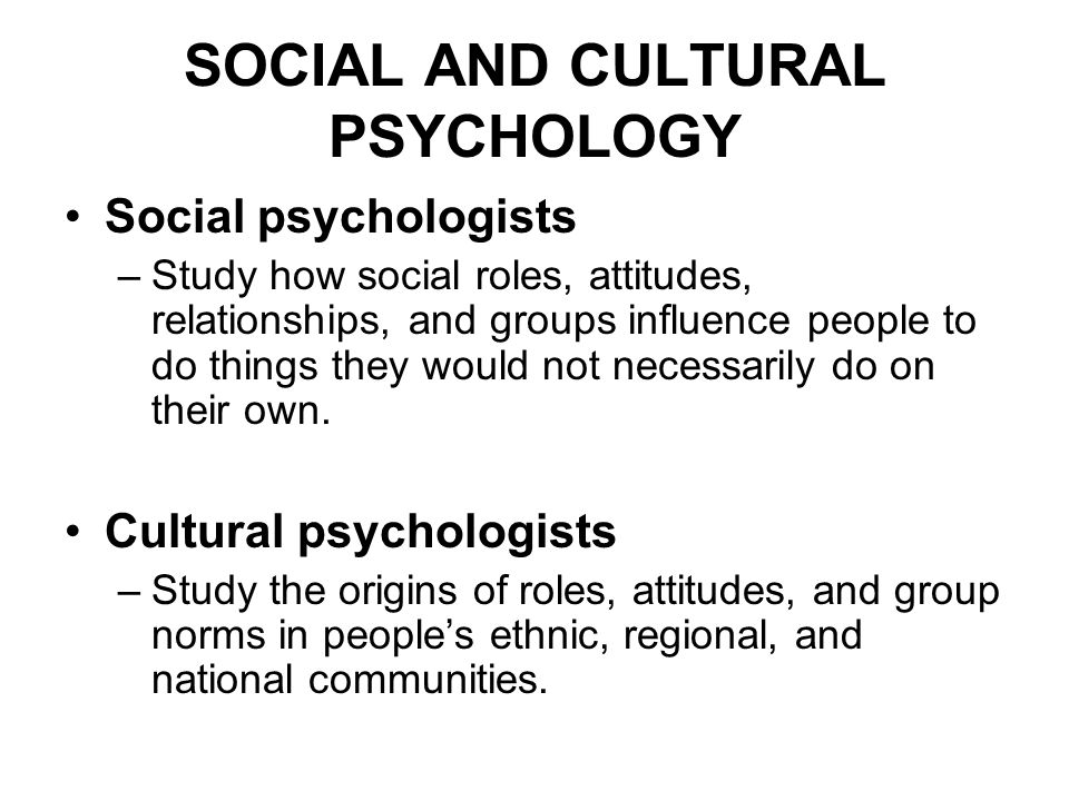 SOCIAL AND CULTURAL PSYCHOLOGY Social psychologists –Study how social roles, attitudes, relationships, and groups influence people to do things they w