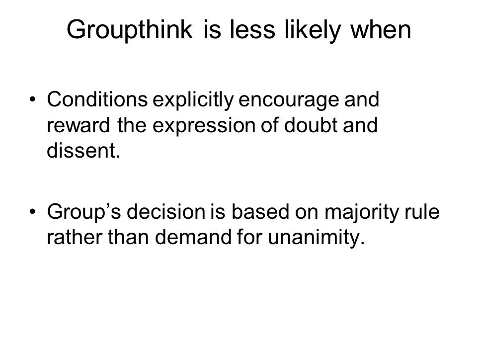 Groupthink is less likely when Conditions explicitly encourage and reward the expression of doubt and dissent. Group's decision is based on majority r