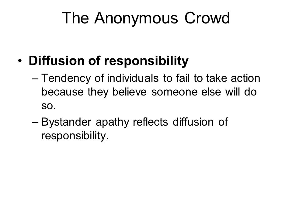 The Anonymous Crowd Diffusion of responsibility –Tendency of individuals to fail to take action because they believe someone else will do so. –Bystand