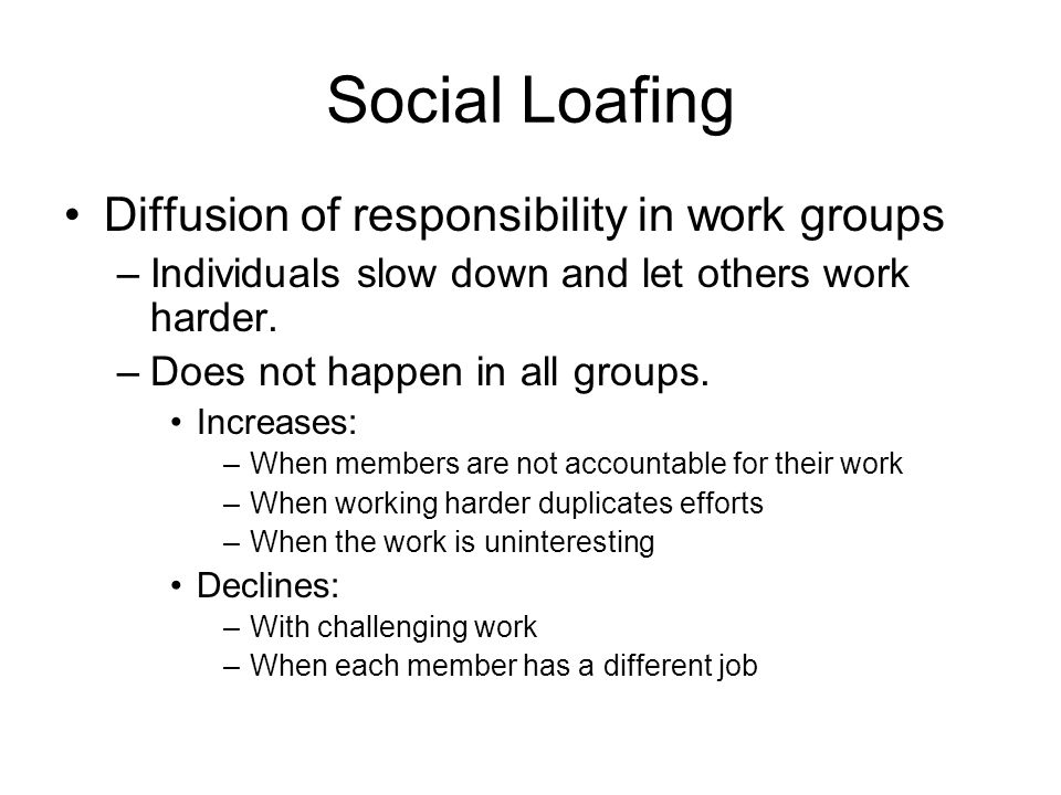 Social Loafing Diffusion of responsibility in work groups –Individuals slow down and let others work harder. –Does not happen in all groups. Increases
