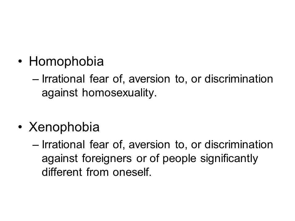 Homophobia –Irrational fear of, aversion to, or discrimination against homosexuality. Xenophobia –Irrational fear of, aversion to, or discrimination a
