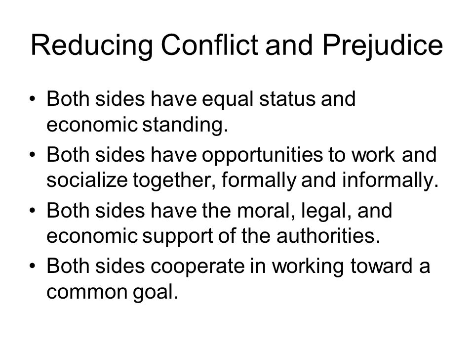 Reducing Conflict and Prejudice Both sides have equal status and economic standing. Both sides have opportunities to work and socialize together, form