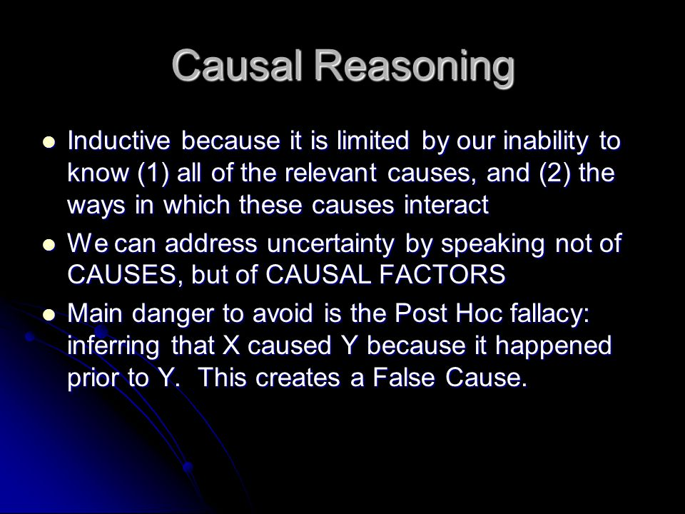 Causal Reasoning Inductive because it is limited by our inability to know (1) all of the relevant causes, and (2) the ways in which these causes interact Inductive because it is limited by our inability to know (1) all of the relevant causes, and (2) the ways in which these causes interact We can address uncertainty by speaking not of CAUSES, but of CAUSAL FACTORS We can address uncertainty by speaking not of CAUSES, but of CAUSAL FACTORS Main danger to avoid is the Post Hoc fallacy: inferring that X caused Y because it happened prior to Y.