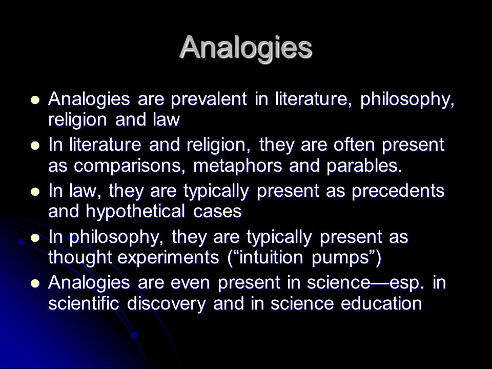 Analogies Analogies are prevalent in literature, philosophy, religion and law Analogies are prevalent in literature, philosophy, religion and law In literature and religion, they are often present as comparisons, metaphors and parables.