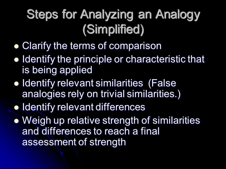 Steps for Analyzing an Analogy (Simplified) Clarify the terms of comparison Clarify the terms of comparison Identify the principle or characteristic that is being applied Identify the principle or characteristic that is being applied Identify relevant similarities (False analogies rely on trivial similarities.) Identify relevant similarities (False analogies rely on trivial similarities.) Identify relevant differences Identify relevant differences Weigh up relative strength of similarities and differences to reach a final assessment of strength Weigh up relative strength of similarities and differences to reach a final assessment of strength