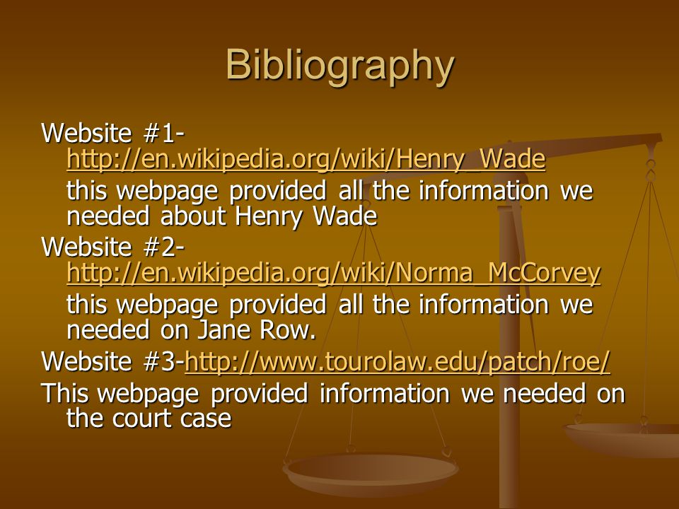 Bibliography Website #1- http://en.wikipedia.org/wiki/Henry_Wade http://en.wikipedia.org/wiki/Henry_Wade this webpage provided all the information we needed about Henry Wade Website #2- http://en.wikipedia.org/wiki/Norma_McCorvey http://en.wikipedia.org/wiki/Norma_McCorvey this webpage provided all the information we needed on Jane Row.