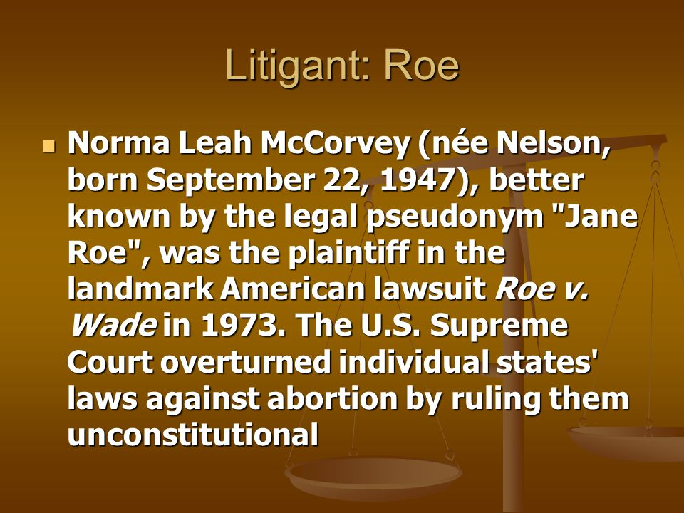 Litigant: Roe Norma Leah McCorvey (née Nelson, born September 22, 1947), better known by the legal pseudonym Jane Roe , was the plaintiff in the landmark American lawsuit Roe v.