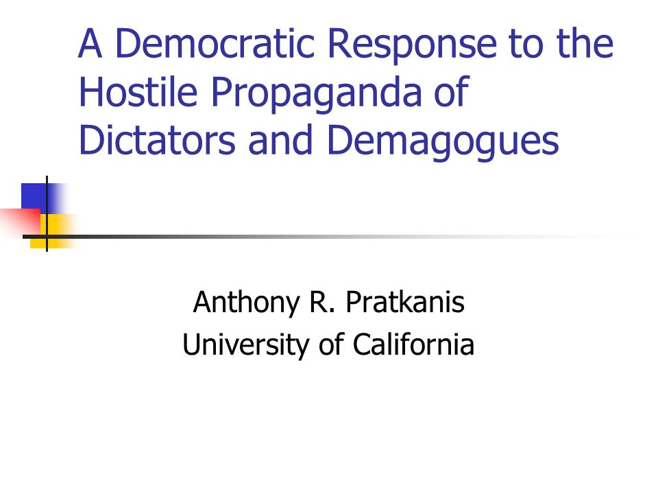 A Democratic Response to the Hostile Propaganda of Dictators and Demagogues Anthony R. Pratkanis University of California