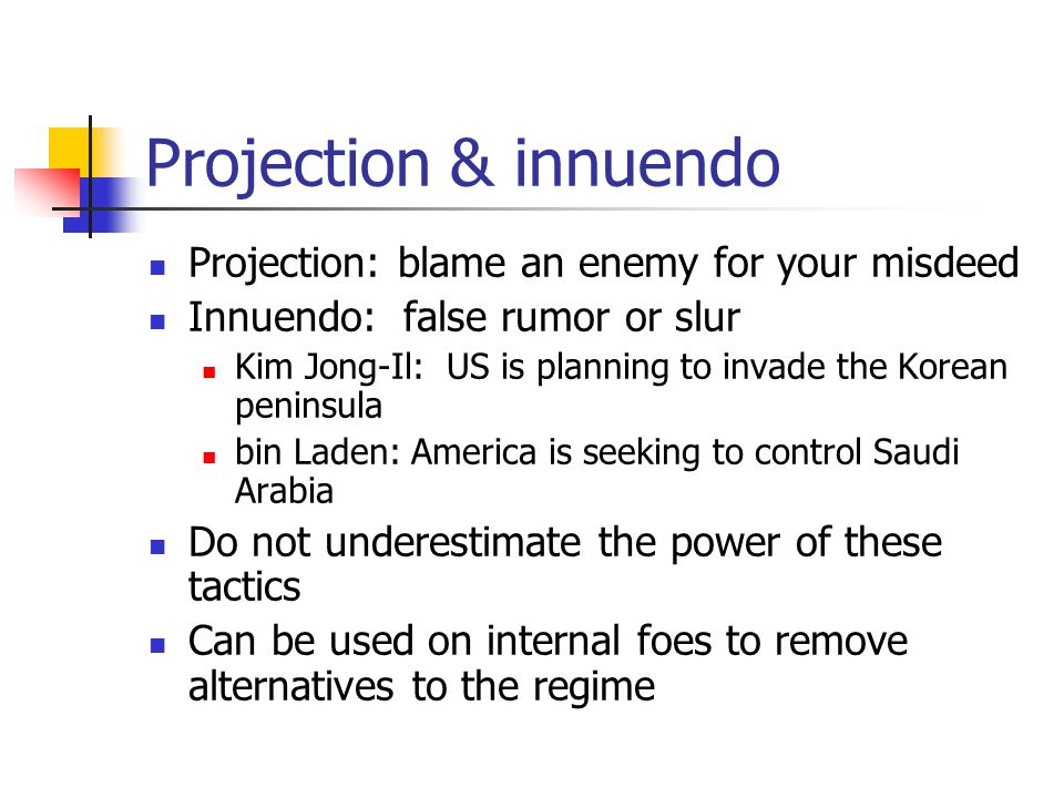 Projection & innuendo Projection: blame an enemy for your misdeed Innuendo: false rumor or slur Kim Jong-Il: US is planning to invade the Korean penin