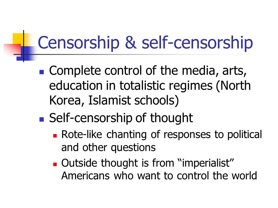 Censorship & self-censorship Complete control of the media, arts, education in totalistic regimes (North Korea, Islamist schools) Self-censorship of t