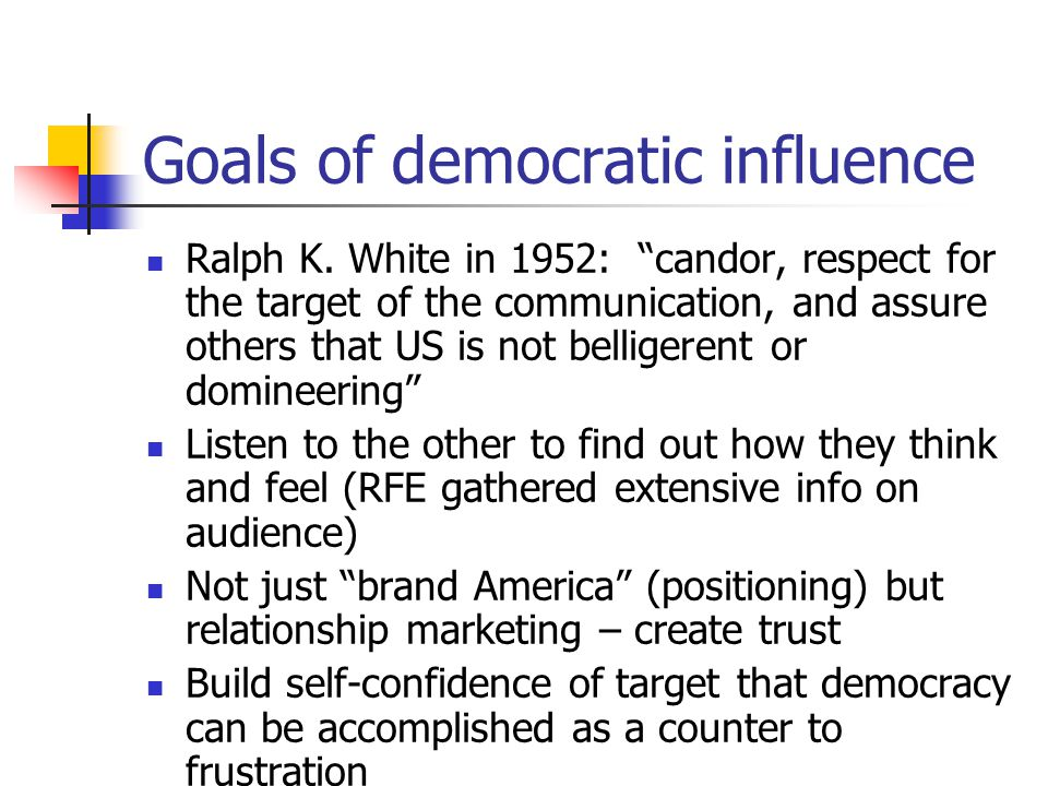 "Goals of democratic influence Ralph K. White in 1952: ""candor, respect for the target of the communication, and assure others that US is not belligere"