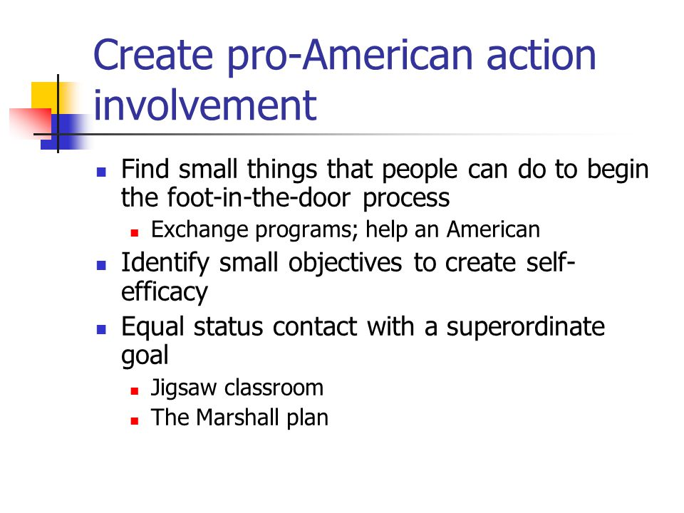 Create pro-American action involvement Find small things that people can do to begin the foot-in-the-door process Exchange programs; help an American