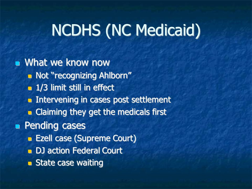 NCDHS (NC Medicaid) What we know now What we know now Not recognizing Ahlborn Not recognizing Ahlborn 1/3 limit still in effect 1/3 limit still in effect Intervening in cases post settlement Intervening in cases post settlement Claiming they get the medicals first Claiming they get the medicals first Pending cases Pending cases Ezell case (Supreme Court) Ezell case (Supreme Court) DJ action Federal Court DJ action Federal Court State case waiting State case waiting