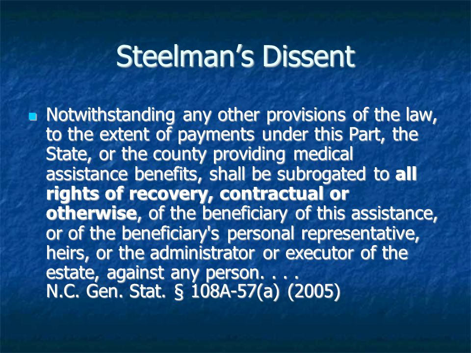 Steelman's Dissent Notwithstanding any other provisions of the law, to the extent of payments under this Part, the State, or the county providing medical assistance benefits, shall be subrogated to all rights of recovery, contractual or otherwise, of the beneficiary of this assistance, or of the beneficiary s personal representative, heirs, or the administrator or executor of the estate, against any person....
