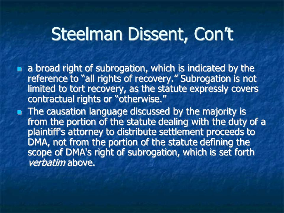 Steelman Dissent, Con't a broad right of subrogation, which is indicated by the reference to all rights of recovery. Subrogation is not limited to tort recovery, as the statute expressly covers contractual rights or otherwise. a broad right of subrogation, which is indicated by the reference to all rights of recovery. Subrogation is not limited to tort recovery, as the statute expressly covers contractual rights or otherwise. The causation language discussed by the majority is from the portion of the statute dealing with the duty of a plaintiff s attorney to distribute settlement proceeds to DMA, not from the portion of the statute defining the scope of DMA s right of subrogation, which is set forth verbatim above.