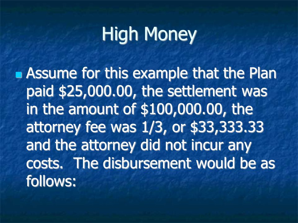 High Money Assume for this example that the Plan paid $25,000.00, the settlement was in the amount of $100,000.00, the attorney fee was 1/3, or $33,333.33 and the attorney did not incur any costs.