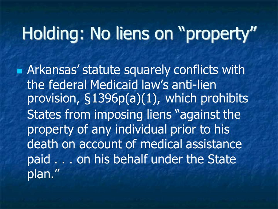 Holding: No liens on property Arkansas' statute squarely conflicts with the federal Medicaid law's anti-lien provision, §1396p(a)(1), which prohibits States from imposing liens against the property of any individual prior to his death on account of medical assistance paid...
