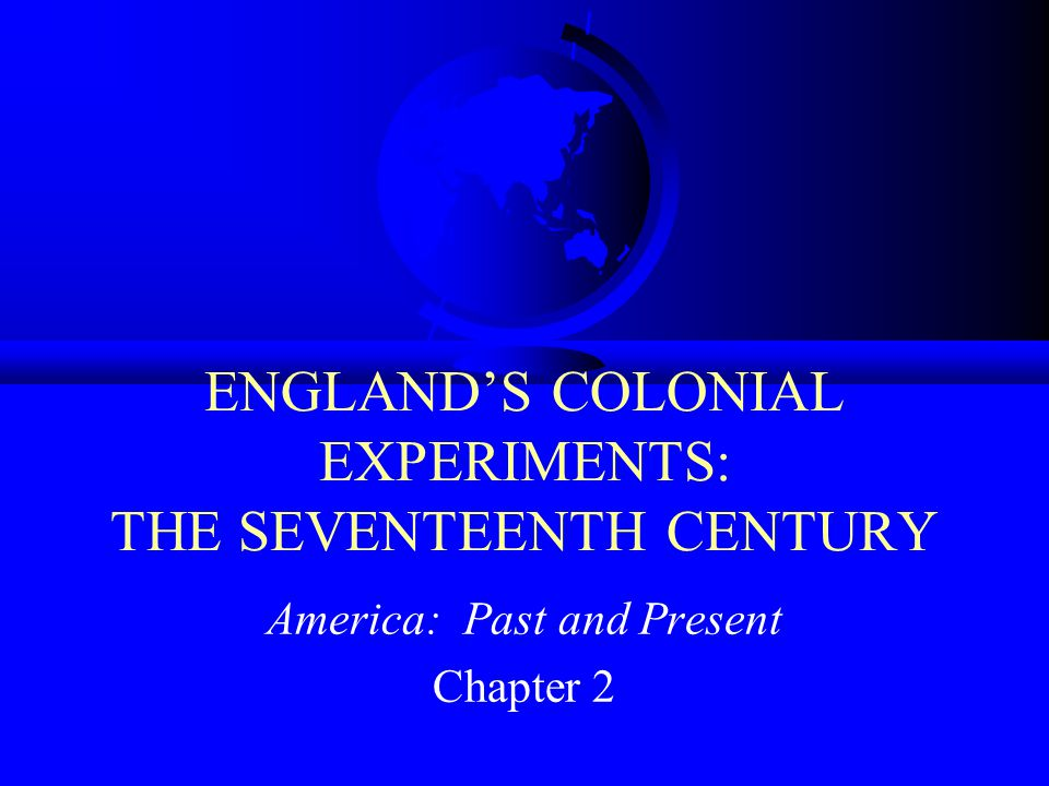 ENGLAND'S COLONIAL EXPERIMENTS: THE SEVENTEENTH CENTURY America: Past and Present Chapter 2