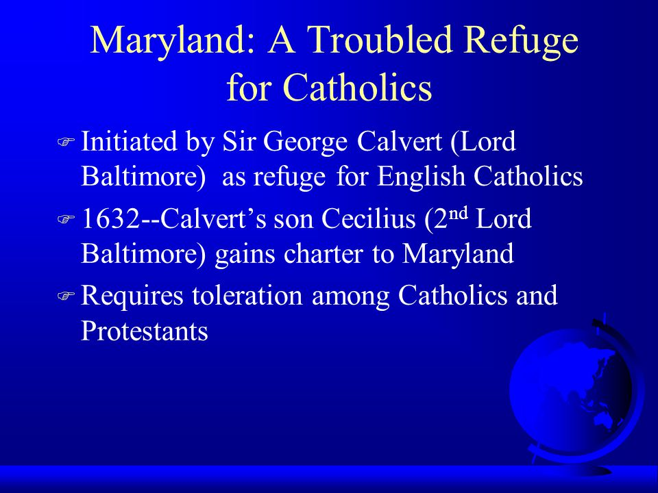 Maryland: A Troubled Refuge for Catholics F Initiated by Sir George Calvert (Lord Baltimore) as refuge for English Catholics F 1632--Calvert's son Cecilius (2 nd Lord Baltimore) gains charter to Maryland F Requires toleration among Catholics and Protestants