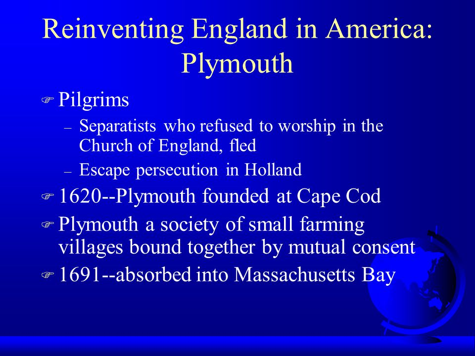 Reinventing England in America: Plymouth F Pilgrims – Separatists who refused to worship in the Church of England, fled – Escape persecution in Holland F 1620--Plymouth founded at Cape Cod F Plymouth a society of small farming villages bound together by mutual consent F 1691--absorbed into Massachusetts Bay