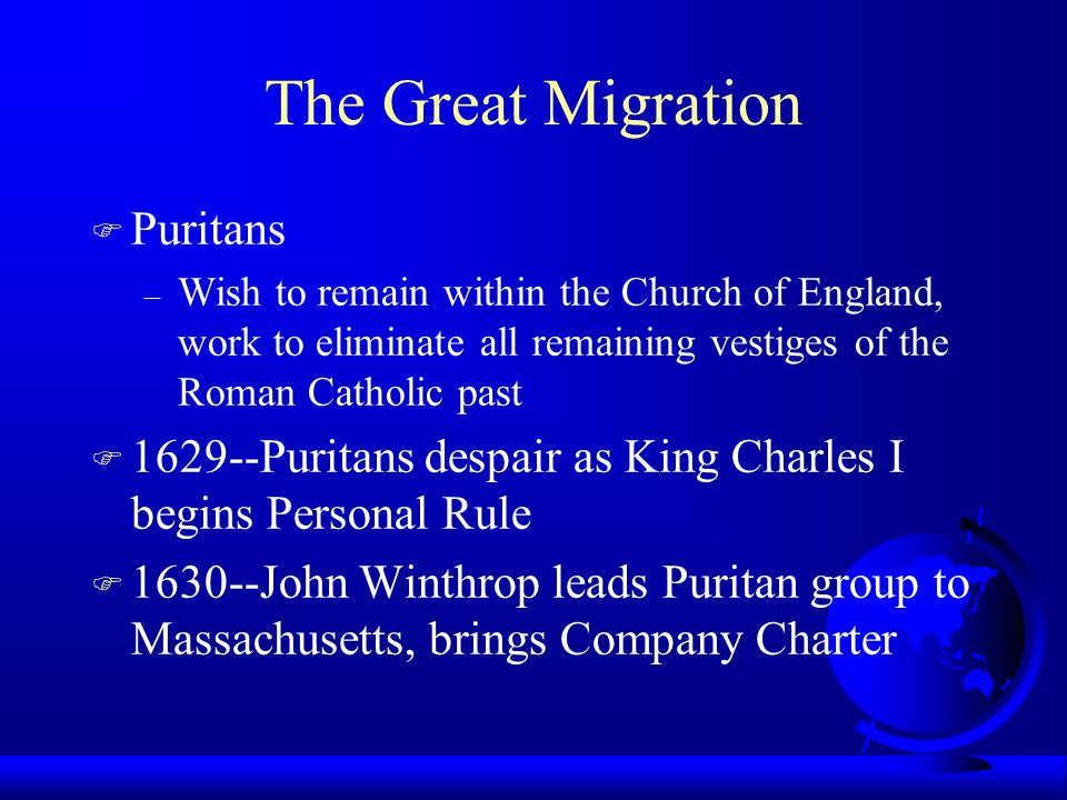 The Great Migration F Puritans – Wish to remain within the Church of England, work to eliminate all remaining vestiges of the Roman Catholic past F 1629--Puritans despair as King Charles I begins Personal Rule F 1630--John Winthrop leads Puritan group to Massachusetts, brings Company Charter